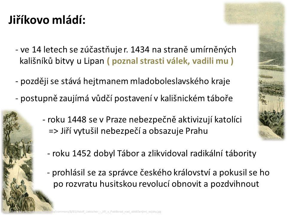 Jiříkovo mládí: ve 14 letech se zúčastňuje r. 1434 na straně umírněných. kališníků bitvy u Lipan ( poznal strasti válek, vadili mu )