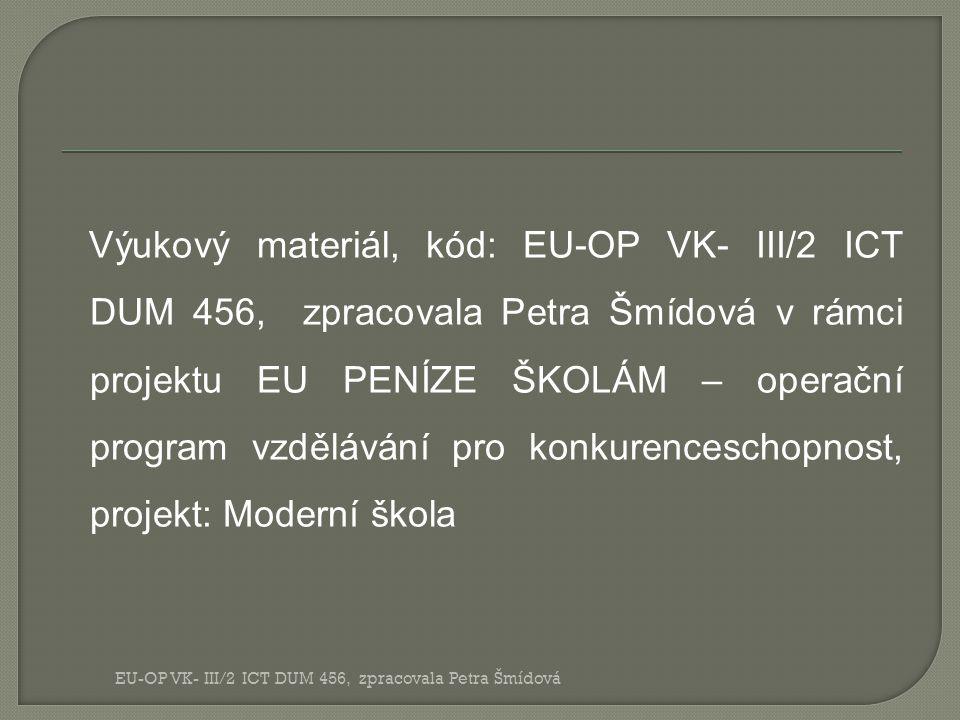 Výukový materiál, kód: EU-OP VK- III/2 ICT DUM 456, zpracovala Petra Šmídová v rámci projektu EU PENÍZE ŠKOLÁM – operační program vzdělávání pro konkurenceschopnost, projekt: Moderní škola