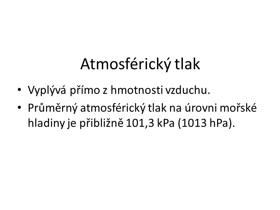 Atmosférický tlak Vyplývá přímo z hmotnosti vzduchu.