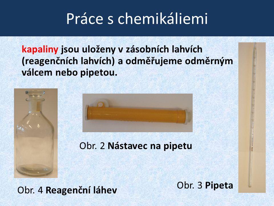 Práce s chemikáliemi kapaliny jsou uloženy v zásobních lahvích (reagenčních lahvích) a odměřujeme odměrným válcem nebo pipetou.