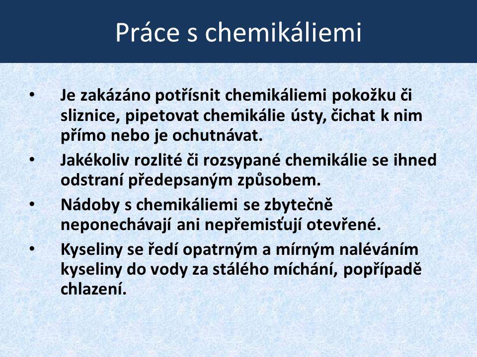Práce s chemikáliemi Je zakázáno potřísnit chemikáliemi pokožku či sliznice, pipetovat chemikálie ústy, čichat k nim přímo nebo je ochutnávat.