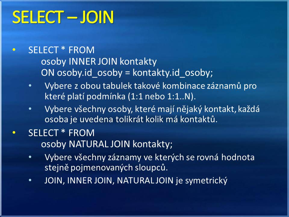 SELECT – JOIN SELECT * FROM osoby INNER JOIN kontakty ON osoby.id_osoby = kontakty.id_osoby;