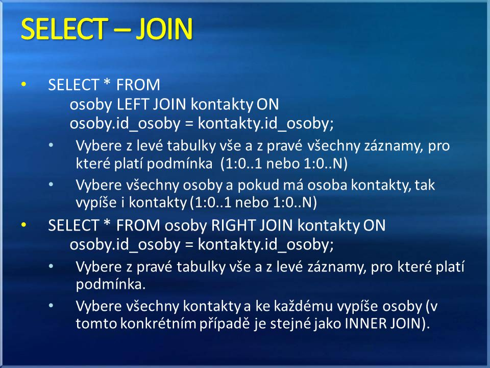 SELECT – JOIN SELECT * FROM osoby LEFT JOIN kontakty ON osoby.id_osoby = kontakty.id_osoby;