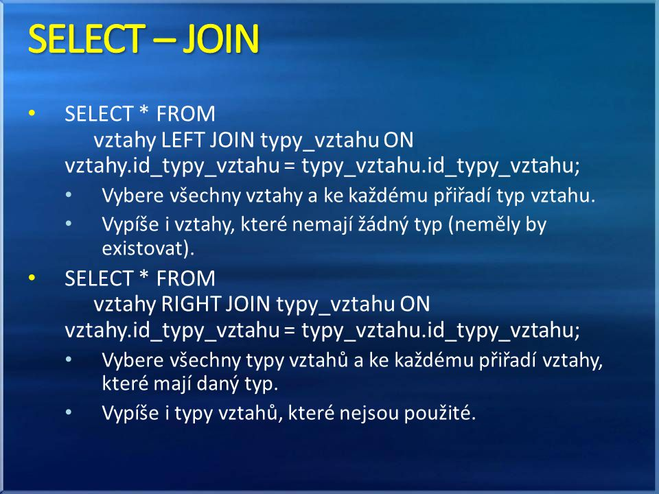 SELECT – JOIN SELECT * FROM vztahy LEFT JOIN typy_vztahu ON vztahy.id_typy_vztahu = typy_vztahu.id_typy_vztahu;