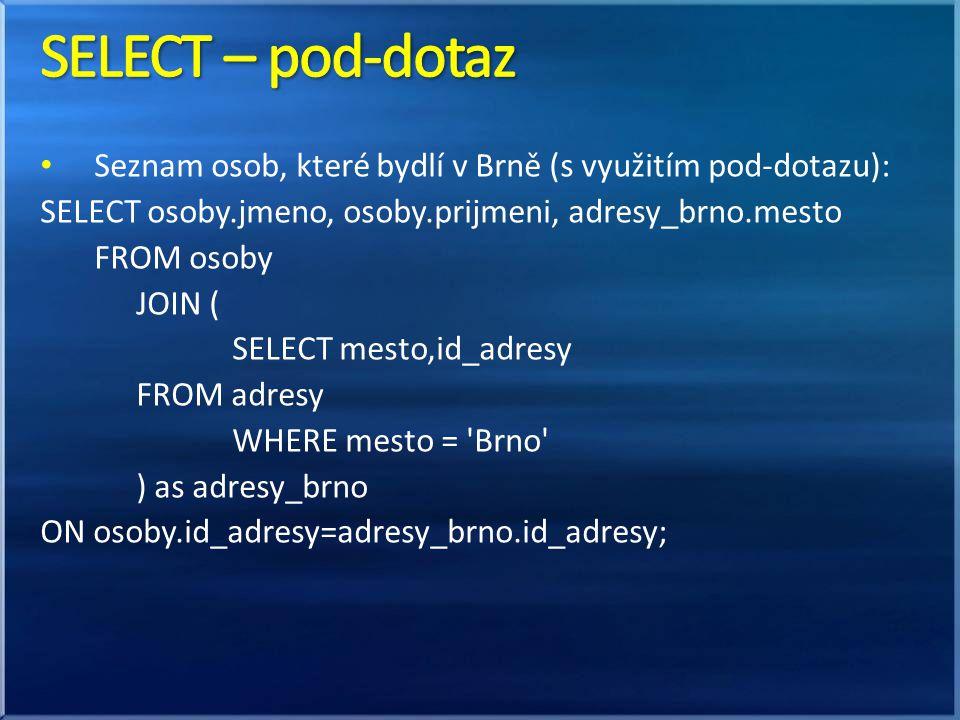 SELECT – pod-dotaz Seznam osob, které bydlí v Brně (s využitím pod-dotazu): SELECT osoby.jmeno, osoby.prijmeni, adresy_brno.mesto.