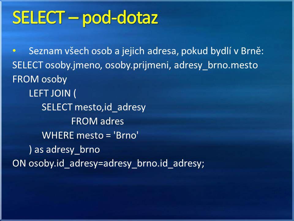 SELECT – pod-dotaz Seznam všech osob a jejich adresa, pokud bydlí v Brně: SELECT osoby.jmeno, osoby.prijmeni, adresy_brno.mesto.
