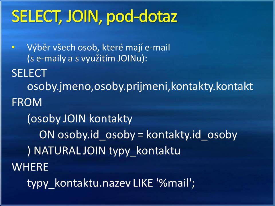 SELECT, JOIN, pod-dotaz Výběr všech osob, které mají e-mail (s e-maily a s využitím JOINu): SELECT osoby.jmeno,osoby.prijmeni,kontakty.kontakt.