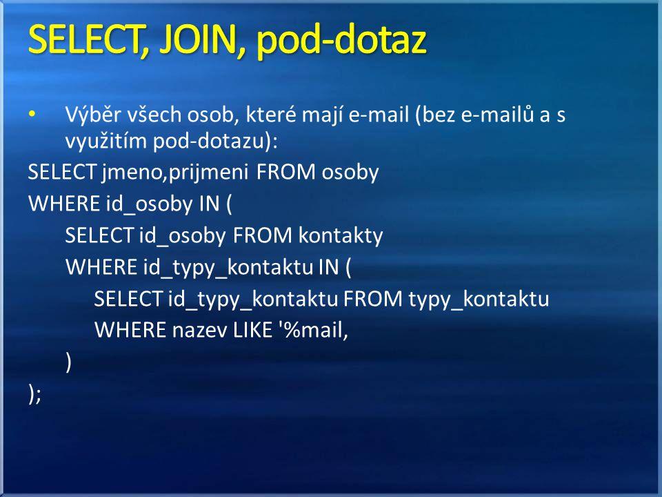 SELECT, JOIN, pod-dotaz Výběr všech osob, které mají e-mail (bez e-mailů a s využitím pod-dotazu): SELECT jmeno,prijmeni FROM osoby.