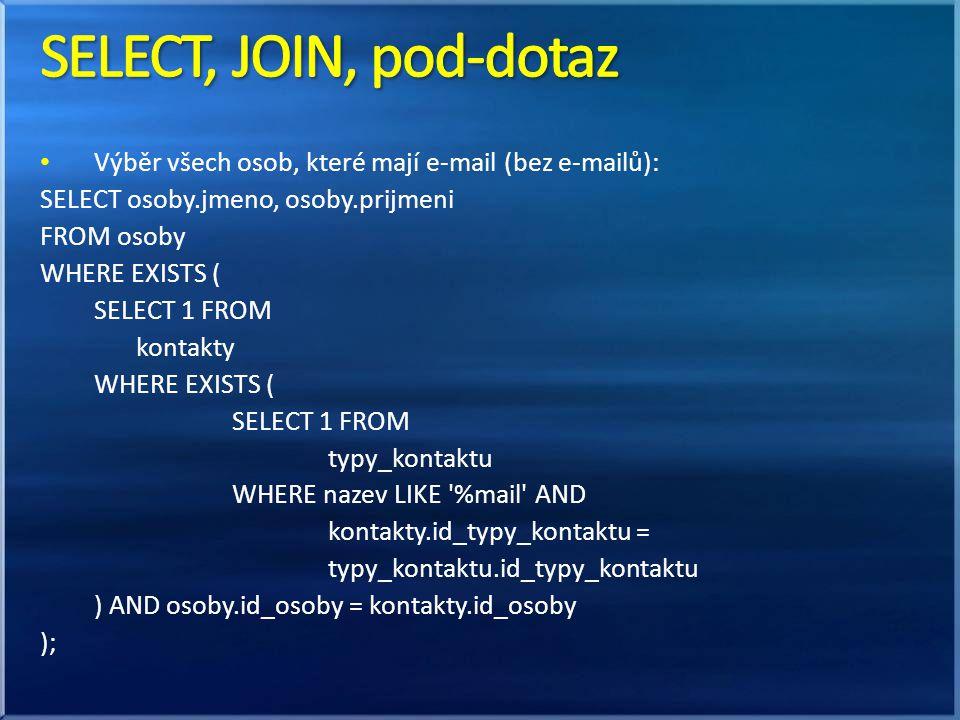 SELECT, JOIN, pod-dotaz Výběr všech osob, které mají e-mail (bez e-mailů): SELECT osoby.jmeno, osoby.prijmeni.