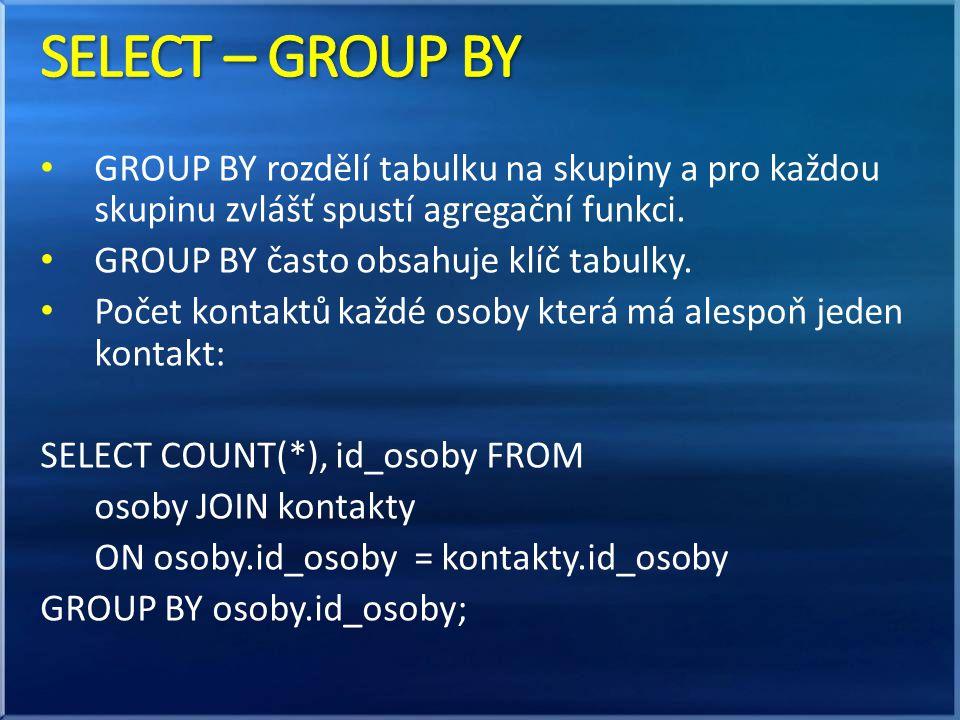 SELECT – GROUP BY GROUP BY rozdělí tabulku na skupiny a pro každou skupinu zvlášť spustí agregační funkci.