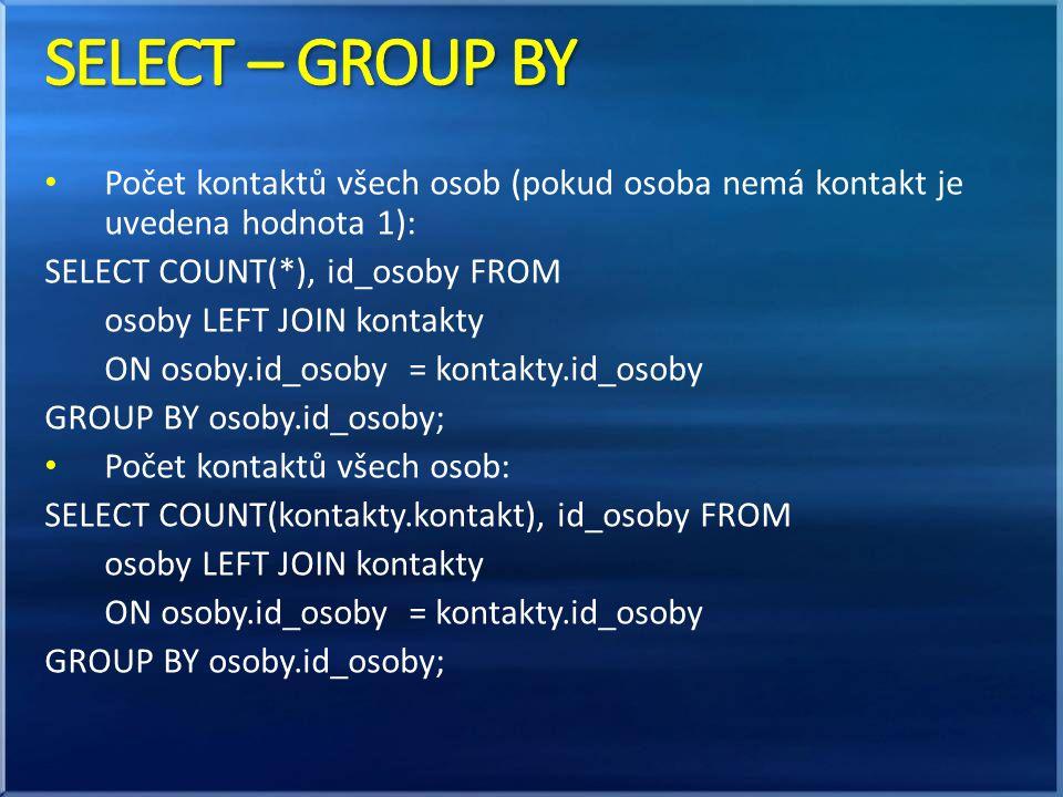 SELECT – GROUP BY Počet kontaktů všech osob (pokud osoba nemá kontakt je uvedena hodnota 1): SELECT COUNT(*), id_osoby FROM.