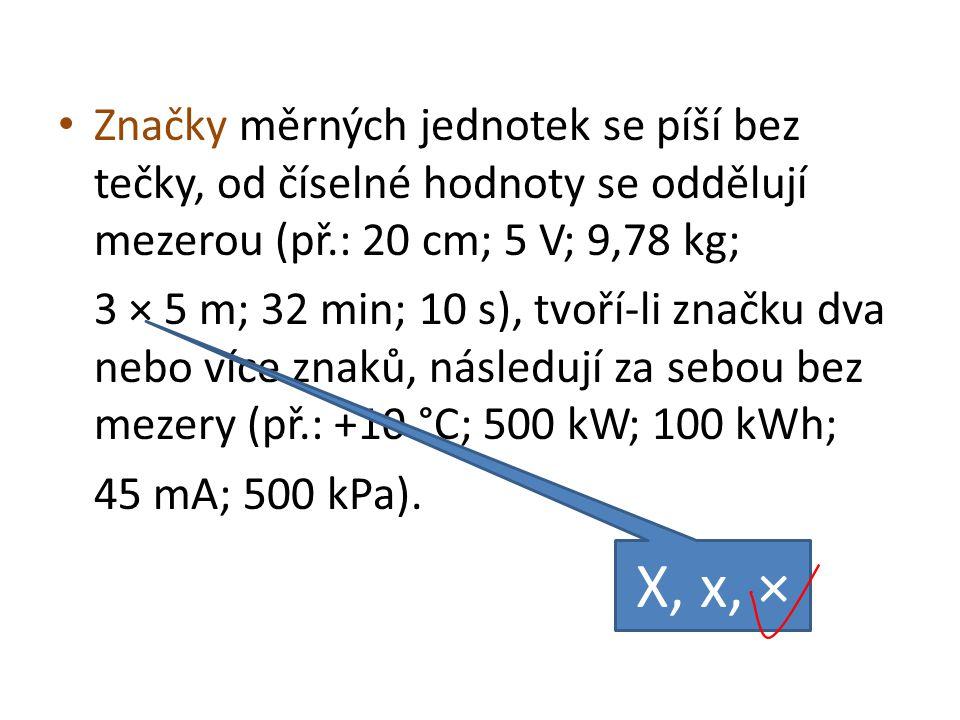 Značky měrných jednotek se píší bez tečky, od číselné hodnoty se oddělují mezerou (př.: 20 cm; 5 V; 9,78 kg;