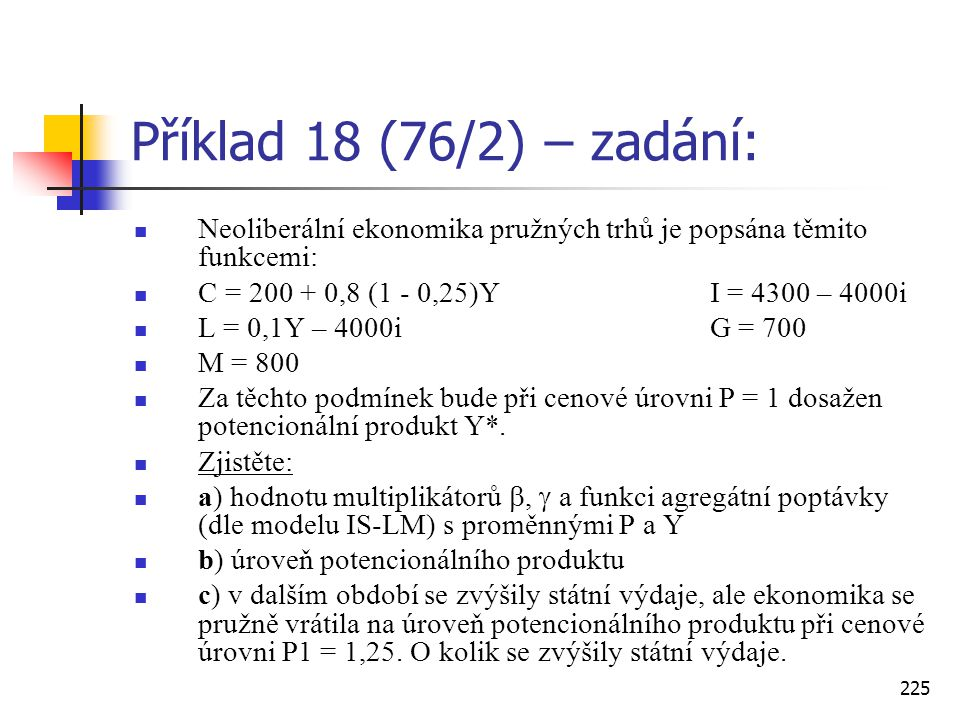 Příklad 18 (76/2) – zadání: Neoliberální ekonomika pružných trhů je popsána těmito funkcemi: C = 200 + 0,8 (1 - 0,25)Y I = 4300 – 4000i.