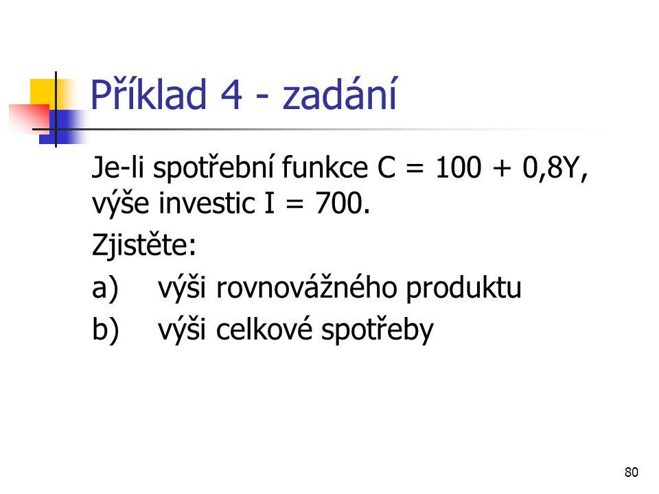 Příklad 4 - zadání Je-li spotřební funkce C = 100 + 0,8Y, výše investic I = 700. Zjistěte: a) výši rovnovážného produktu.