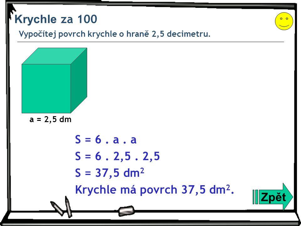 Krychle za 100 Vypočítej povrch krychle o hraně 2,5 decimetru. a = 2,5 dm. S = 6 . a . a. S = 6 . 2,5 . 2,5.