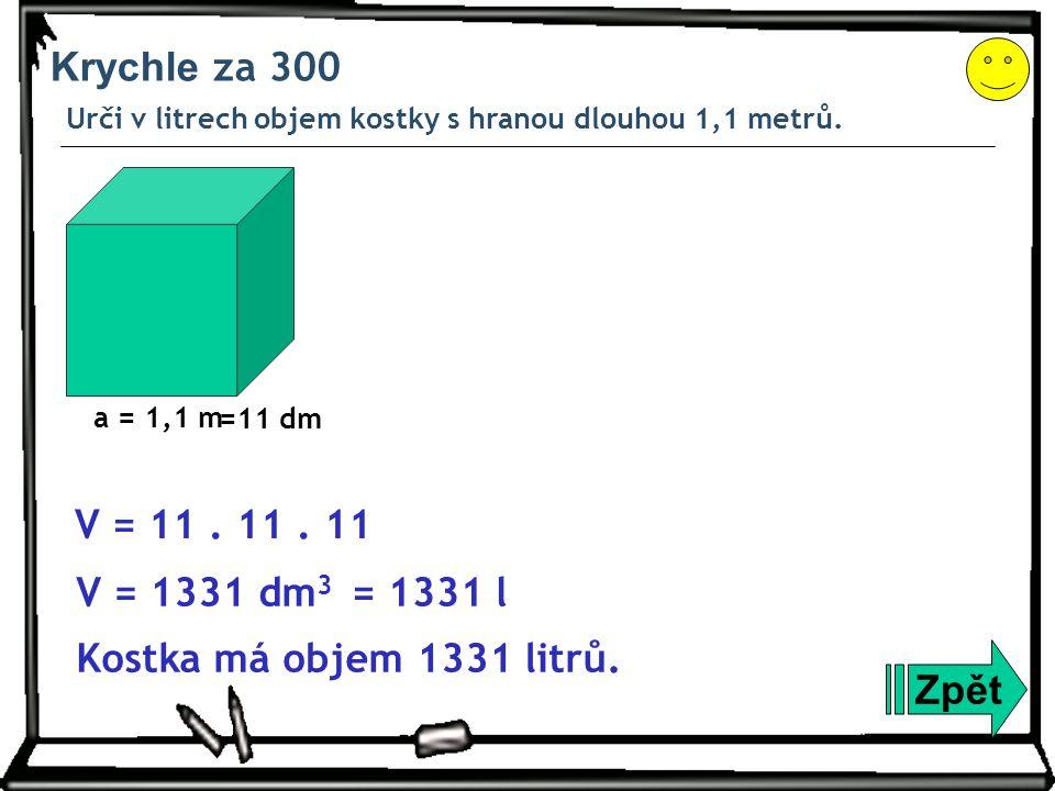 Krychle za 300 Urči v litrech objem kostky s hranou dlouhou 1,1 metrů. a = 1,1 m. =11 dm. V = 11 . 11 . 11.