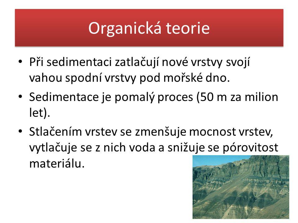 Organická teorie Při sedimentaci zatlačují nové vrstvy svojí vahou spodní vrstvy pod mořské dno. Sedimentace je pomalý proces (50 m za milion let).