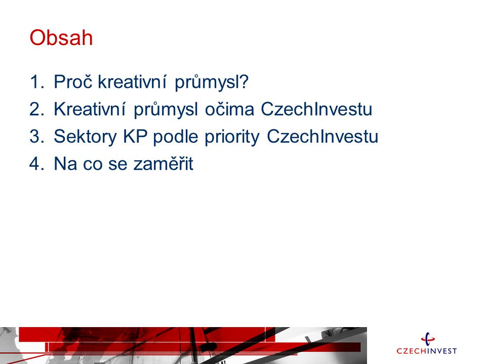 Obsah Proč kreativní průmysl Kreativní průmysl očima CzechInvestu