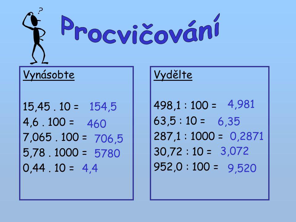 Procvičování Vynásobte. 15,45 . 10 = 4,6 . 100 = 7,065 . 100 = 5,78 . 1000 = 0,44 . 10 = Vydělte.