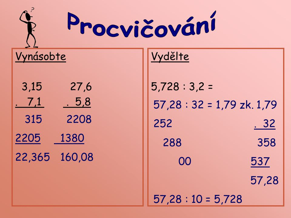Procvičování Vynásobte. 3,15 27,6. . 7,1 . 5,8. Vydělte. 5,728 : 3,2 = 57,28 : 32 = 1,79 zk. 1,79.