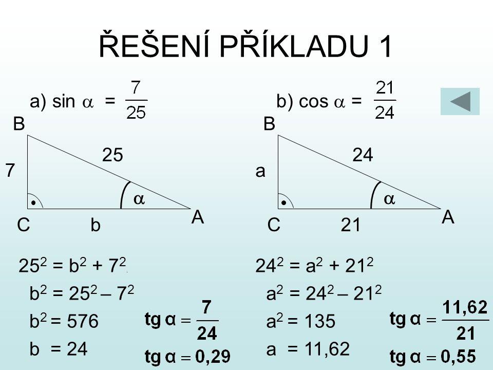 ŘEŠENÍ PŘÍKLADU 1 a) sin a = b) cos a = A B C a b 25 7 A B C a 21 24