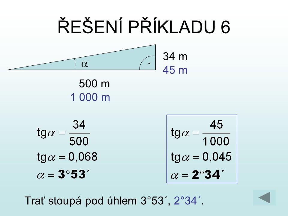 ŘEŠENÍ PŘÍKLADU 6 34 m a 45 m 500 m 1 000 m Trať stoupá pod úhlem 3°53´, 2°34´.