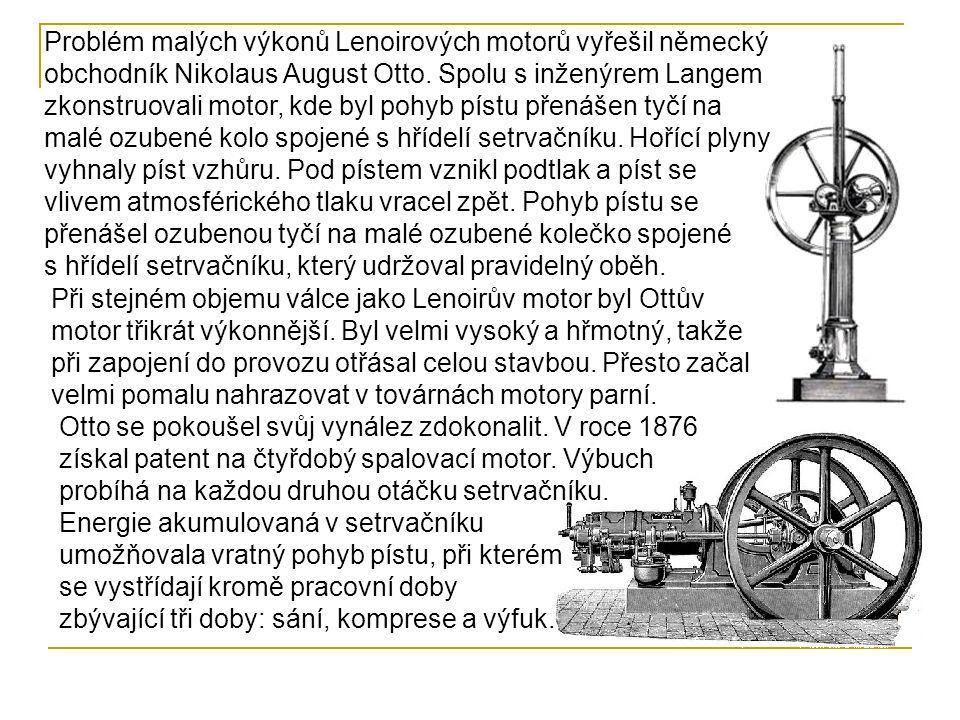 Problém malých výkonů Lenoirových motorů vyřešil německý obchodník Nikolaus August Otto. Spolu s inženýrem Langem zkonstruovali motor, kde byl pohyb pístu přenášen tyčí na malé ozubené kolo spojené s hřídelí setrvačníku. Hořící plyny vyhnaly píst vzhůru. Pod pístem vznikl podtlak a píst se vlivem atmosférického tlaku vracel zpět. Pohyb pístu se přenášel ozubenou tyčí na malé ozubené kolečko spojené s hřídelí setrvačníku, který udržoval pravidelný oběh.