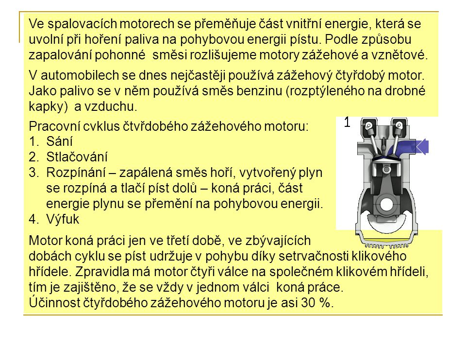Ve spalovacích motorech se přeměňuje část vnitřní energie, která se uvolní při hoření paliva na pohybovou energii pístu. Podle způsobu zapalování pohonné směsi rozlišujeme motory zážehové a vznětové.