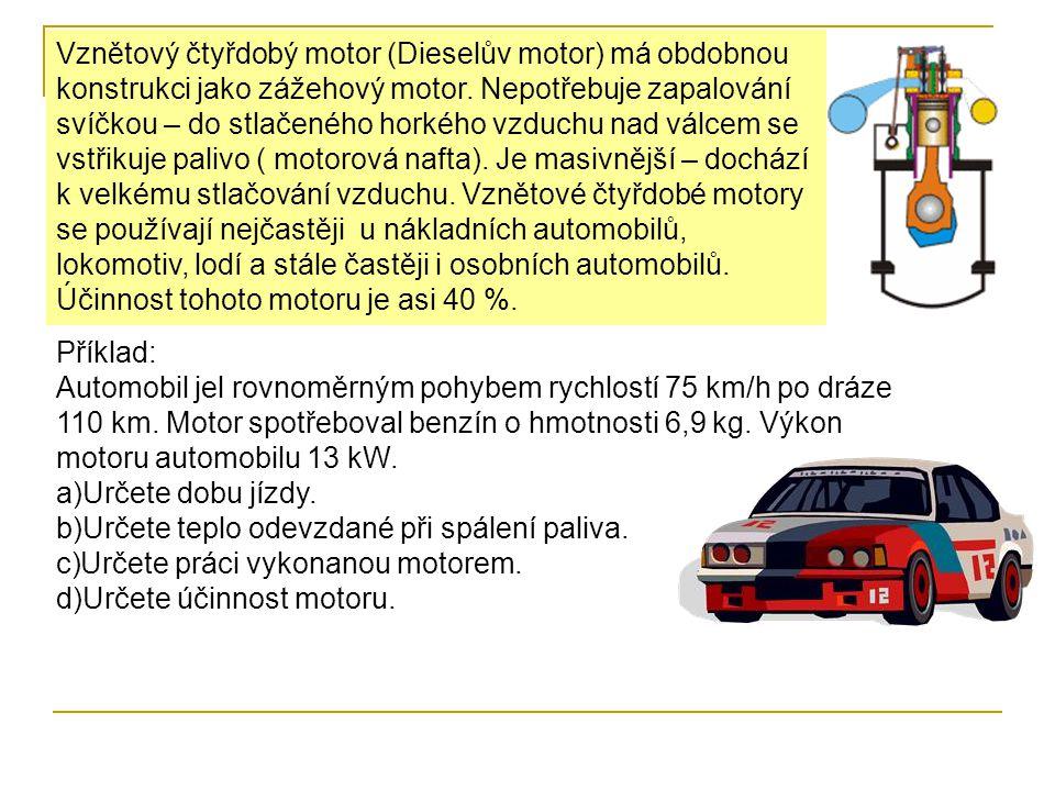 Vznětový čtyřdobý motor (Dieselův motor) má obdobnou konstrukci jako zážehový motor. Nepotřebuje zapalování svíčkou – do stlačeného horkého vzduchu nad válcem se vstřikuje palivo ( motorová nafta). Je masivnější – dochází k velkému stlačování vzduchu. Vznětové čtyřdobé motory se používají nejčastěji u nákladních automobilů, lokomotiv, lodí a stále častěji i osobních automobilů. Účinnost tohoto motoru je asi 40 %.