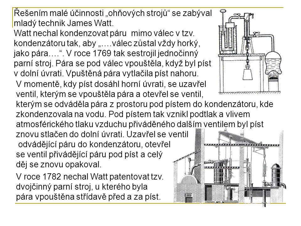 """Řešením malé účinnosti """"ohňových strojů se zabýval mladý technik James Watt. Watt nechal kondenzovat páru mimo válec v tzv. kondenzátoru tak, aby """"….válec zůstal vždy horký, jako pára…. . V roce 1769 tak sestrojil jednočinný parní stroj. Pára se pod válec vpouštěla, když byl píst v dolní úvrati. Vpuštěná pára vytlačila píst nahoru."""