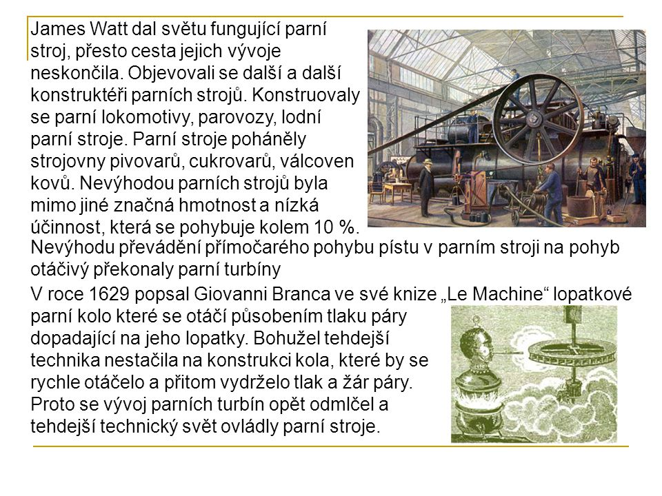 James Watt dal světu fungující parní stroj, přesto cesta jejich vývoje neskončila. Objevovali se další a další konstruktéři parních strojů. Konstruovaly se parní lokomotivy, parovozy, lodní parní stroje. Parní stroje poháněly strojovny pivovarů, cukrovarů, válcoven kovů. Nevýhodou parních strojů byla mimo jiné značná hmotnost a nízká účinnost, která se pohybuje kolem 10 %.