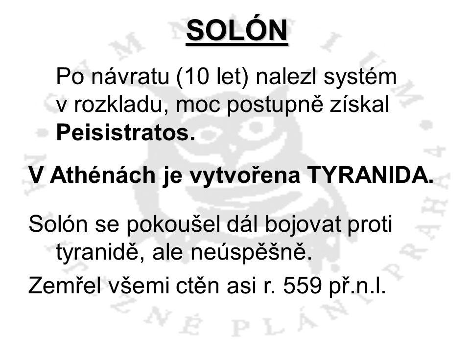 SOLÓN Po návratu (10 let) nalezl systém v rozkladu, moc postupně získal Peisistratos. V Athénách je vytvořena TYRANIDA.