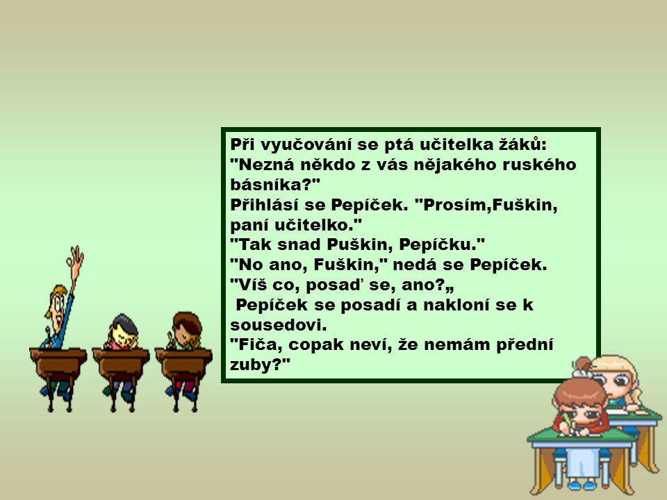 """Při vyučování se ptá učitelka žáků: Nezná někdo z vás nějakého ruského básníka Přihlásí se Pepíček. Prosím,Fuškin, paní učitelko. Tak snad Puškin, Pepíčku. No ano, Fuškin, nedá se Pepíček. Víš co, posaď se, ano """""""