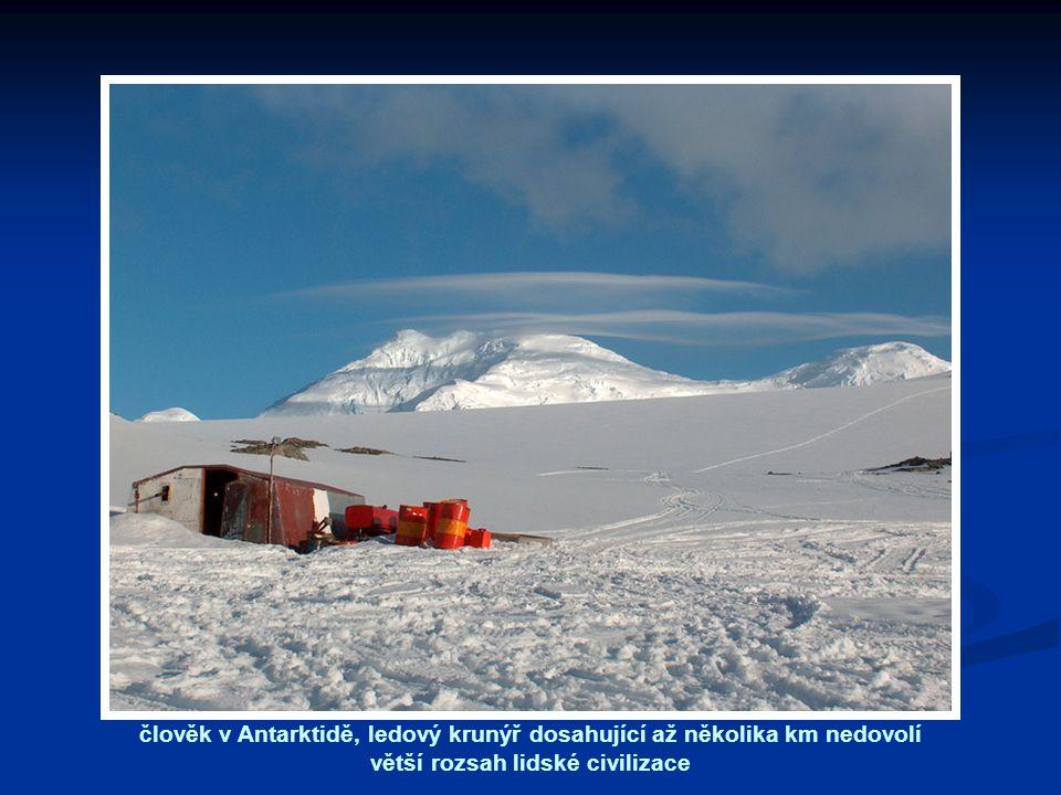člověk v Antarktidě, ledový krunýř dosahující až několika km nedovolí větší rozsah lidské civilizace