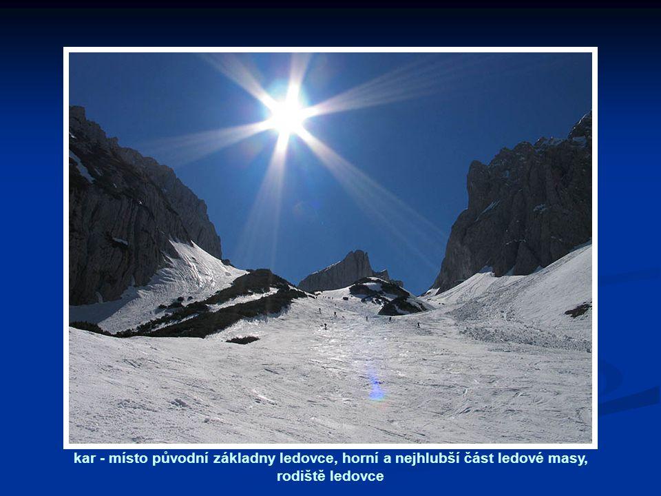 kar - místo původní základny ledovce, horní a nejhlubší část ledové masy, rodiště ledovce