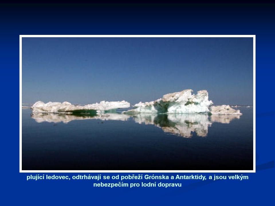 plující ledovec, odtrhávají se od pobřeží Grónska a Antarktidy, a jsou velkým nebezpečím pro lodní dopravu