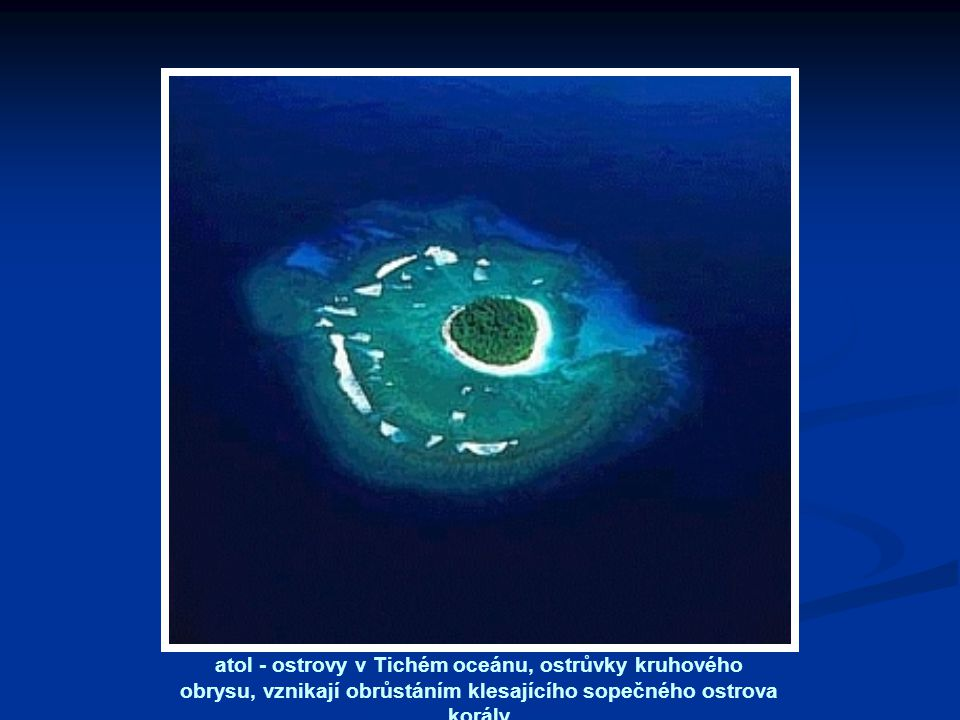 atol - ostrovy v Tichém oceánu, ostrůvky kruhového obrysu, vznikají obrůstáním klesajícího sopečného ostrova korály