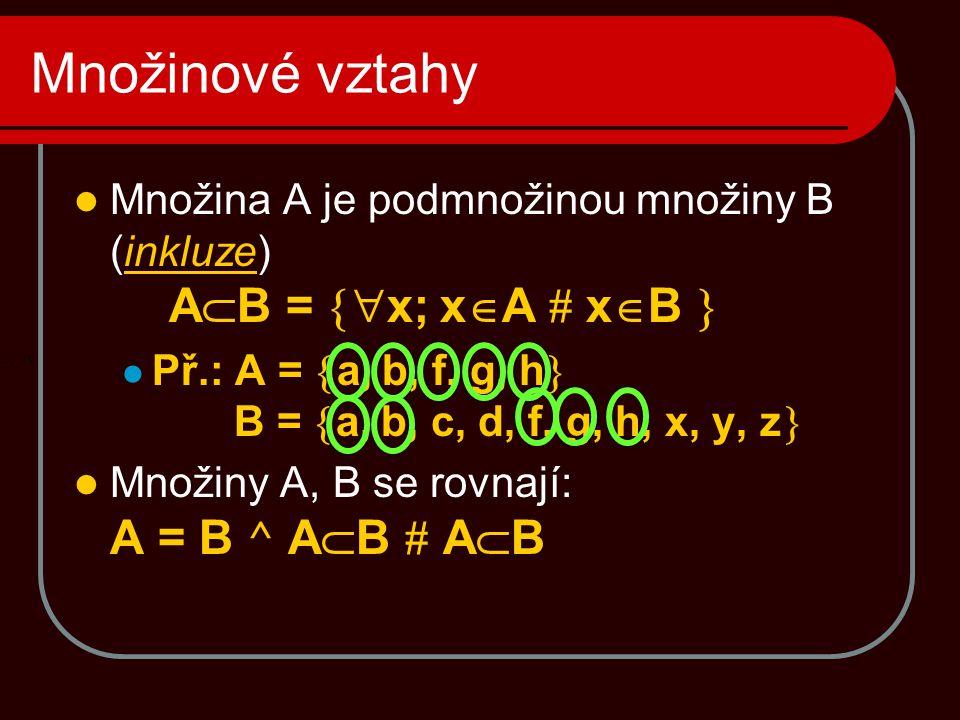 Množinové vztahy Množina A je podmnožinou množiny B (inkluze) AB = x; xA # xB  Př.: A = a, b, f, g, h B = a, b, c, d, f, g, h, x, y, z