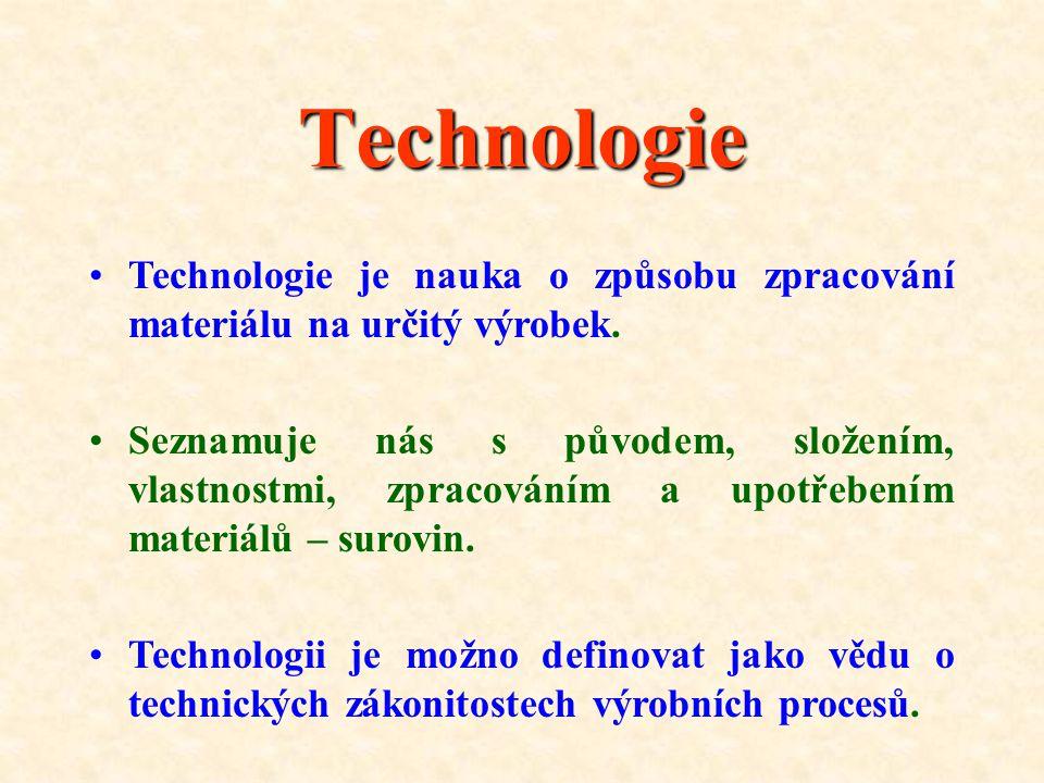 Technologie Technologie je nauka o způsobu zpracování materiálu na určitý výrobek.