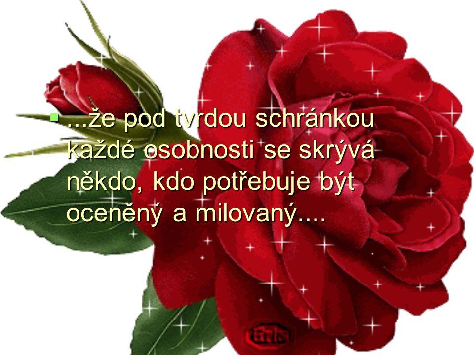 ...že pod tvrdou schránkou každé osobnosti se skrývá někdo, kdo potřebuje být oceněný a milovaný....
