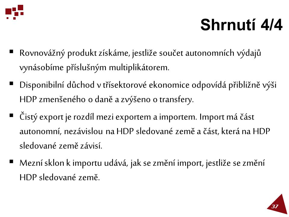 Shrnutí 4/4 Rovnovážný produkt získáme, jestliže součet autonomních výdajů vynásobíme příslušným multiplikátorem.