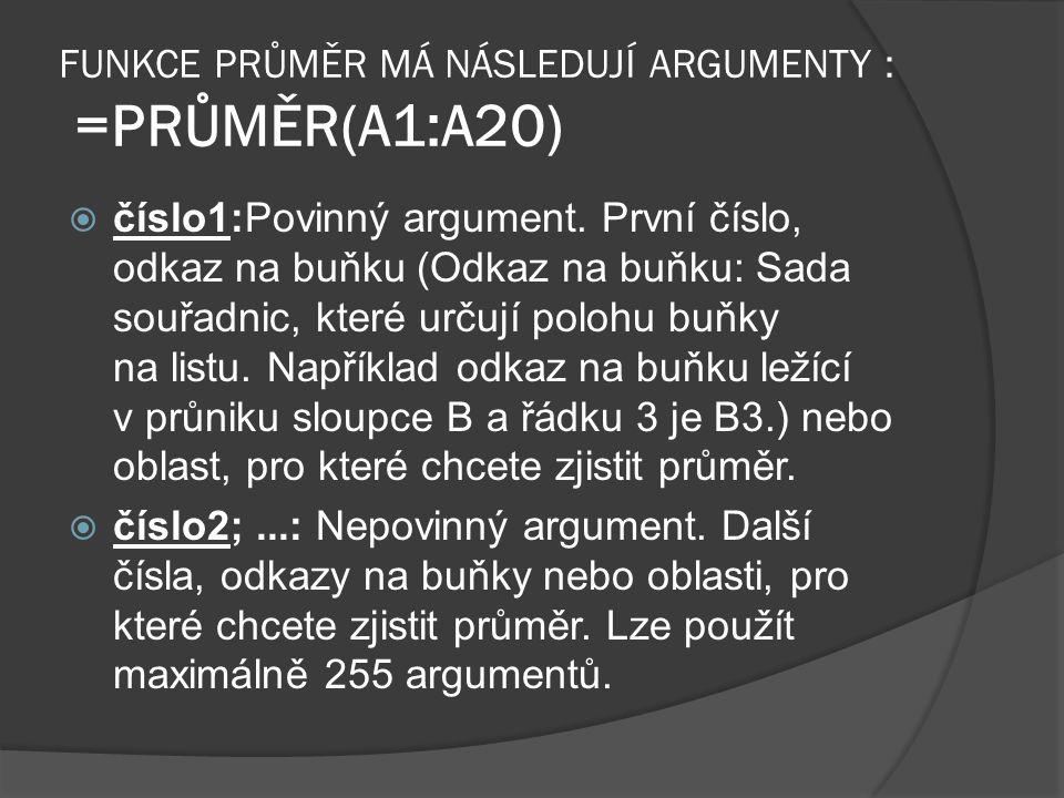 FUNKCE PRŮMĚR MÁ NÁSLEDUJÍ ARGUMENTY : =PRŮMĚR(A1:A20)