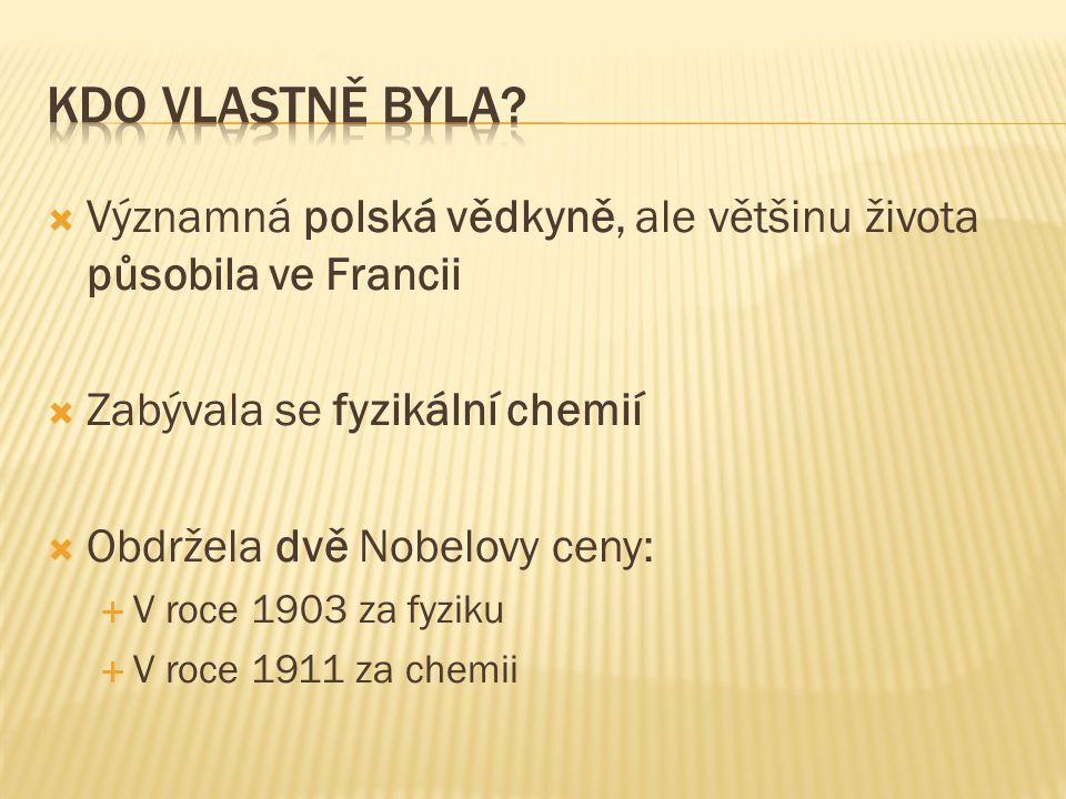 Kdo vlastně byla Významná polská vědkyně, ale většinu života působila ve Francii. Zabývala se fyzikální chemií.