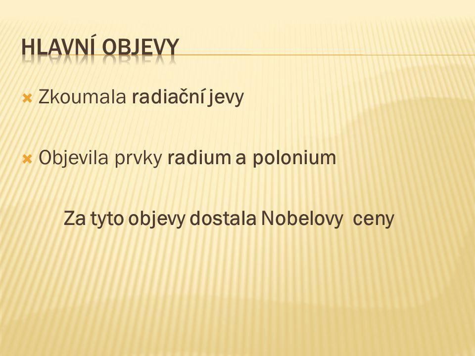 Hlavní Objevy Zkoumala radiační jevy Objevila prvky radium a polonium