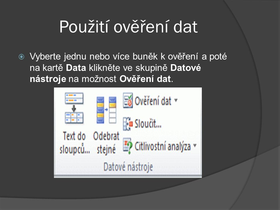 Použití ověření dat Vyberte jednu nebo více buněk k ověření a poté na kartě Data klikněte ve skupině Datové nástroje na možnost Ověření dat.