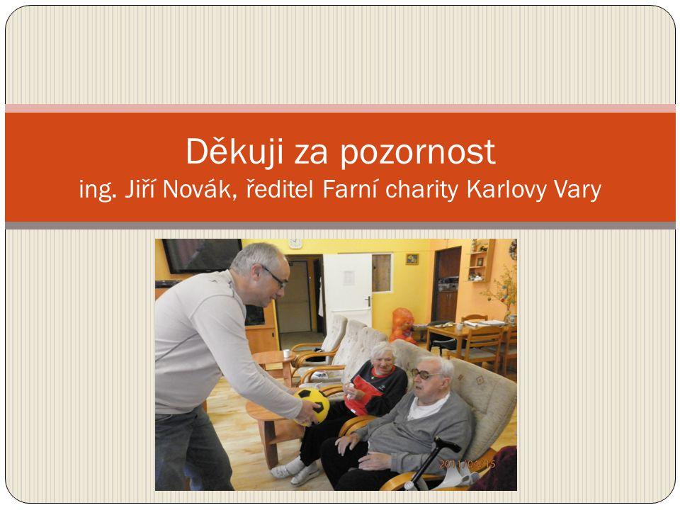 Děkuji za pozornost ing. Jiří Novák, ředitel Farní charity Karlovy Vary