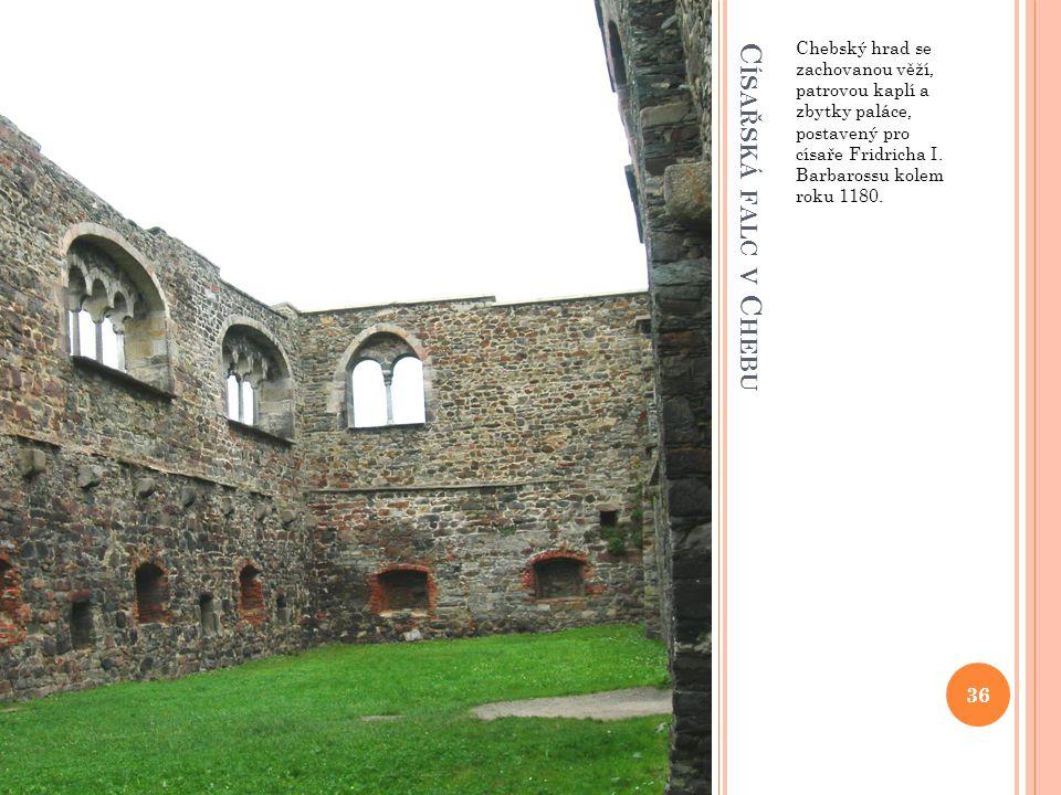 Chebský hrad se zachovanou věží, patrovou kaplí a zbytky paláce, postavený pro císaře Fridricha I. Barbarossu kolem roku 1180.