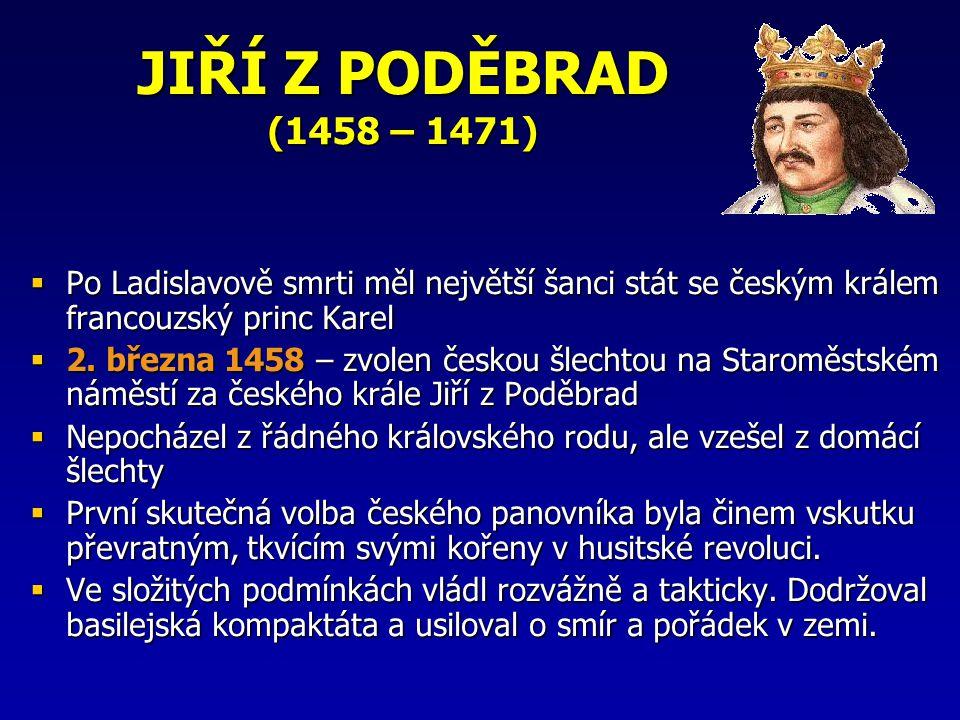 JIŘÍ Z PODĚBRAD (1458 – 1471) Po Ladislavově smrti měl největší šanci stát se českým králem francouzský princ Karel.