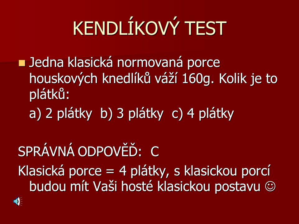 KENDLÍKOVÝ TEST Jedna klasická normovaná porce houskových knedlíků váží 160g. Kolik je to plátků: a) 2 plátky b) 3 plátky c) 4 plátky.