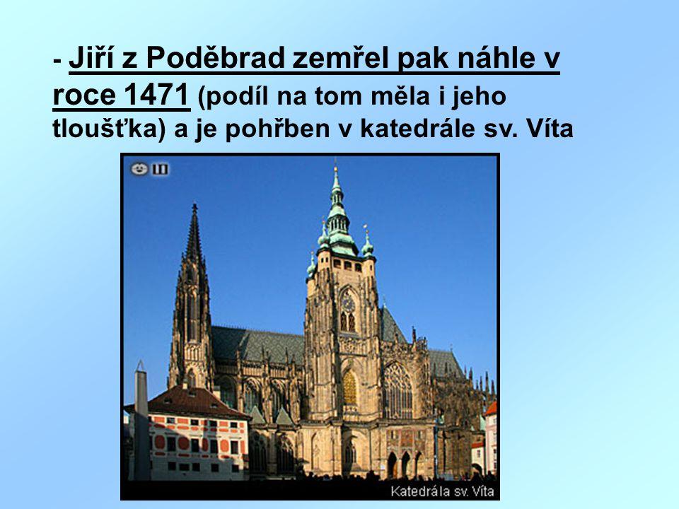 - Jiří z Poděbrad zemřel pak náhle v roce 1471 (podíl na tom měla i jeho tloušťka) a je pohřben v katedrále sv.